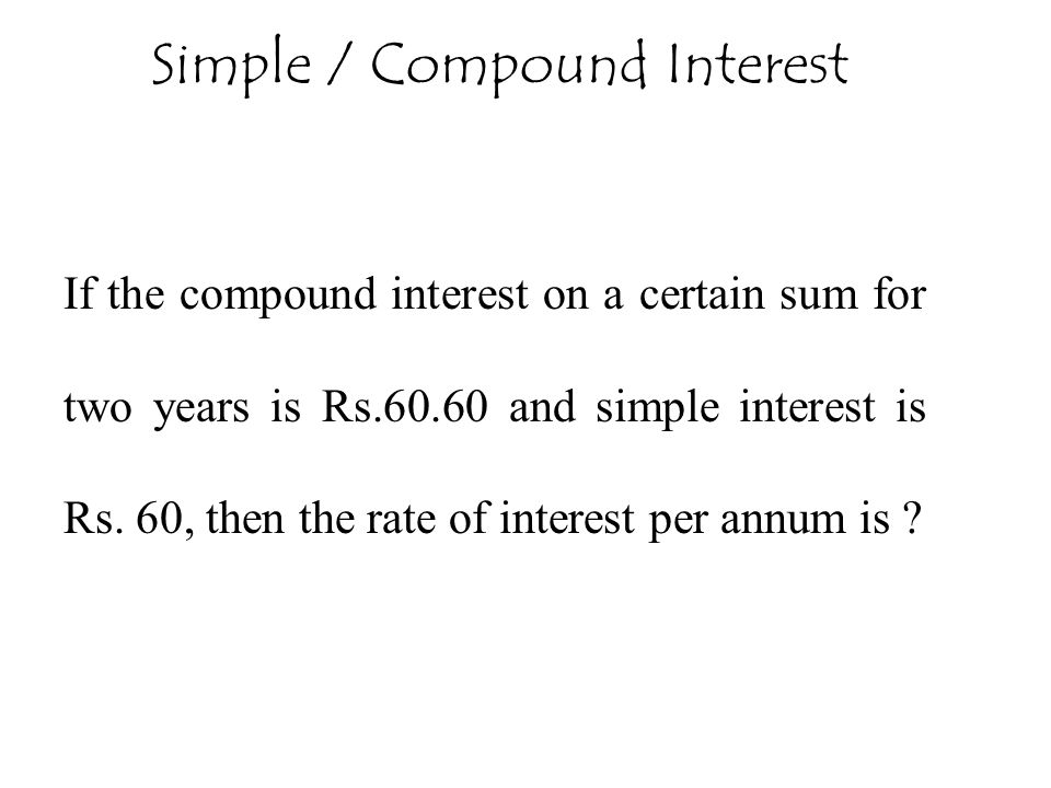 If the compound interest on a certain sum for two years is Rs.60.60 and simple interest is Rs. 60, then the rate of interest per annum is ? Simple / C