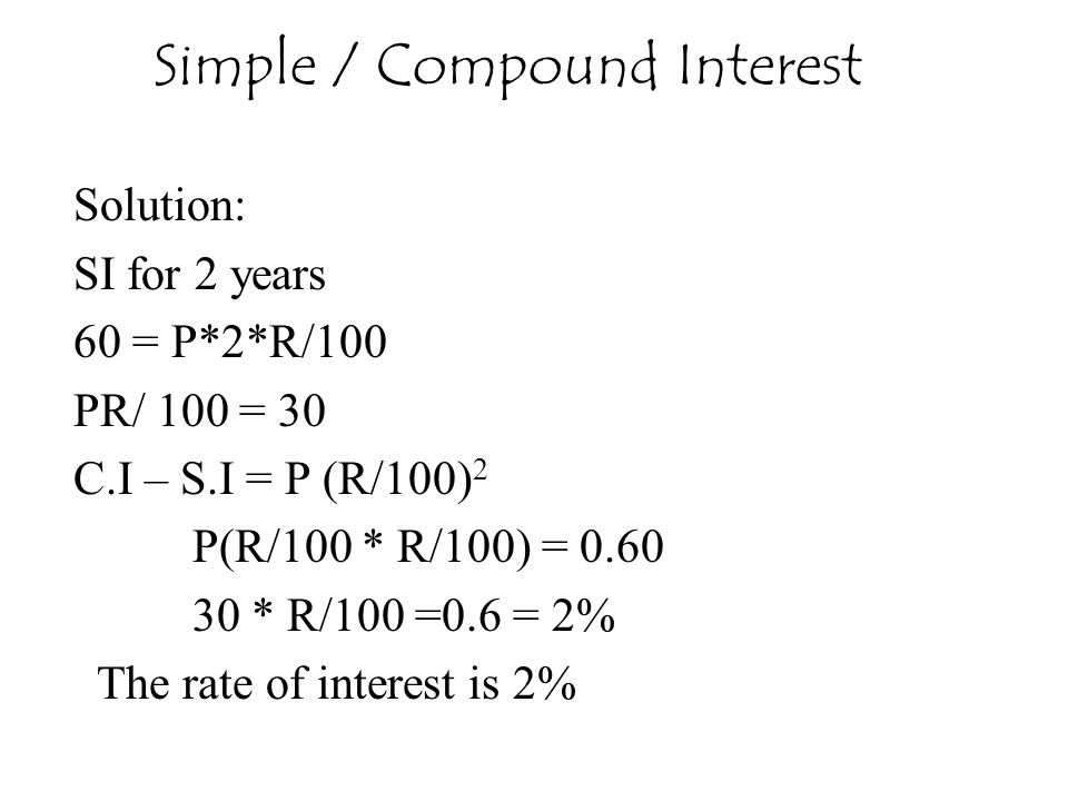 Solution: SI for 2 years 60 = P*2*R/100 PR/ 100 = 30 C.I – S.I = P (R/100) 2 P(R/100 * R/100) = 0.60 30 * R/100 =0.6 = 2% The rate of interest is 2% S