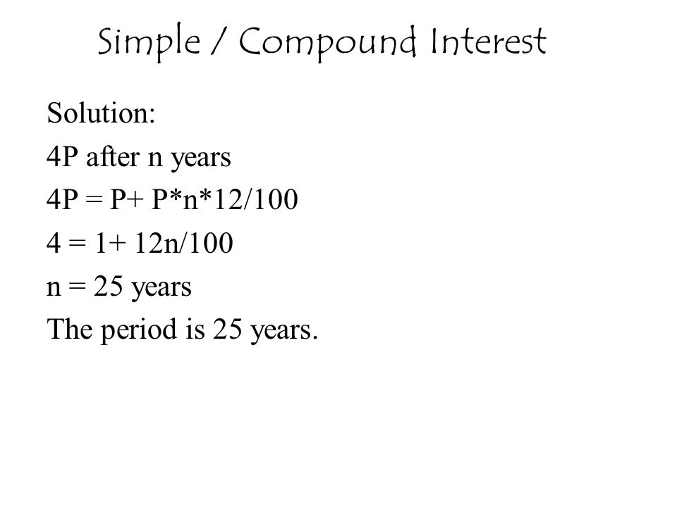 Solution: 4P after n years 4P = P+ P*n*12/100 4 = 1+ 12n/100 n = 25 years The period is 25 years. Simple / Compound Interest