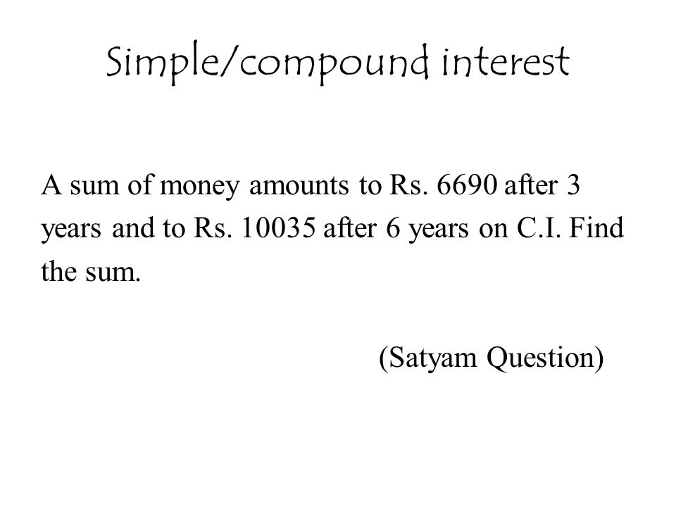 Simple/compound interest A sum of money amounts to Rs. 6690 after 3 years and to Rs. 10035 after 6 years on C.I. Find the sum. (Satyam Question)