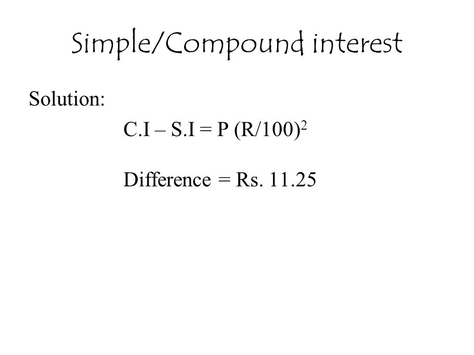 Simple/Compound interest Solution: C.I – S.I = P (R/100) 2 Difference = Rs. 11.25