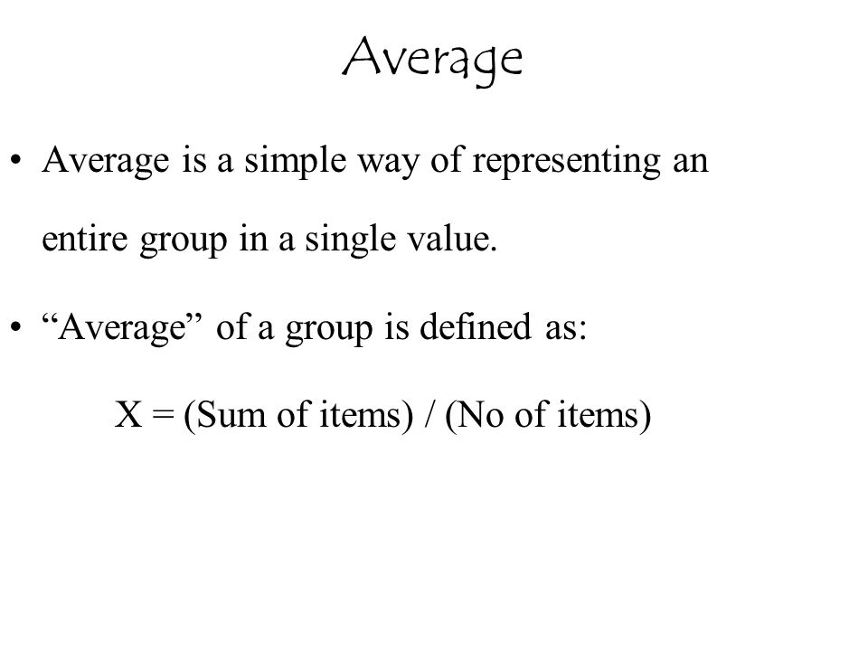 """Average Average is a simple way of representing an entire group in a single value. """"Average"""" of a group is defined as: X = (Sum of items) / (No of ite"""