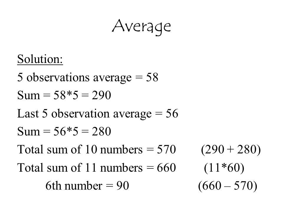 Average Solution: 5 observations average = 58 Sum = 58*5 = 290 Last 5 observation average = 56 Sum = 56*5 = 280 Total sum of 10 numbers = 570 (290 + 2