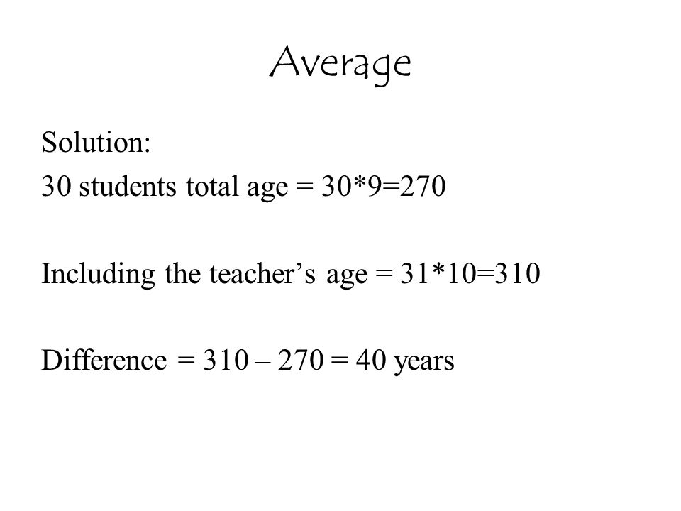 Average Solution: 30 students total age = 30*9=270 Including the teacher's age = 31*10=310 Difference = 310 – 270 = 40 years