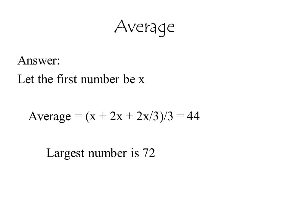 Average Answer: Let the first number be x Average = (x + 2x + 2x/3)/3 = 44 Largest number is 72