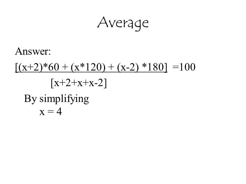 Average Answer: [(x+2)*60 + (x*120) + (x-2) *180] =100 [x+2+x+x-2] By simplifying x = 4