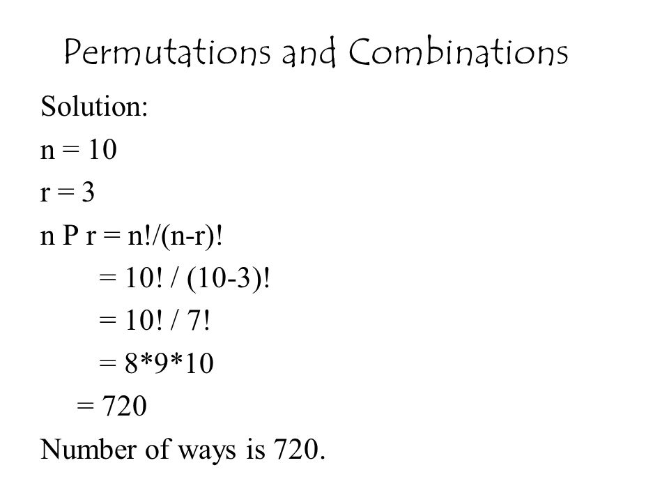 Solution: n = 10 r = 3 n P r = n!/(n-r)! = 10! / (10-3)! = 10! / 7! = 8*9*10 = 720 Number of ways is 720. Permutations and Combinations
