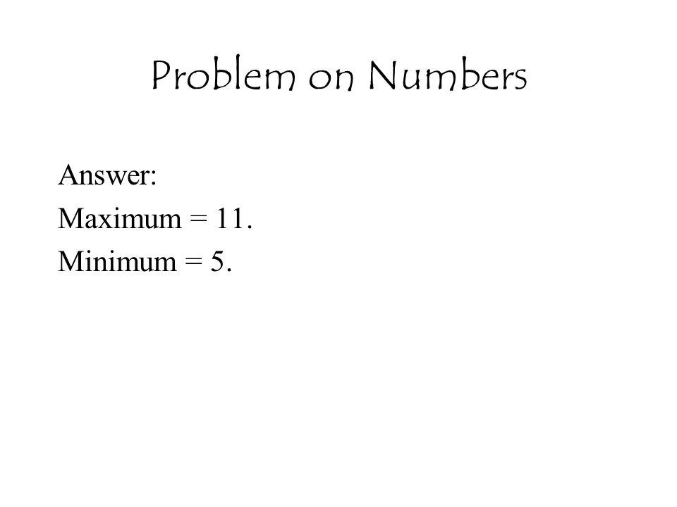 Problem on Numbers Answer: Maximum = 11. Minimum = 5.