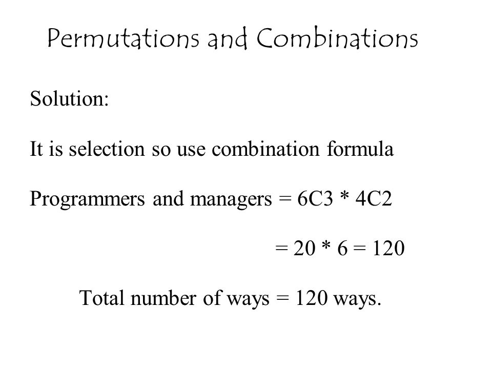 Solution: It is selection so use combination formula Programmers and managers = 6C3 * 4C2 = 20 * 6 = 120 Total number of ways = 120 ways. Permutations