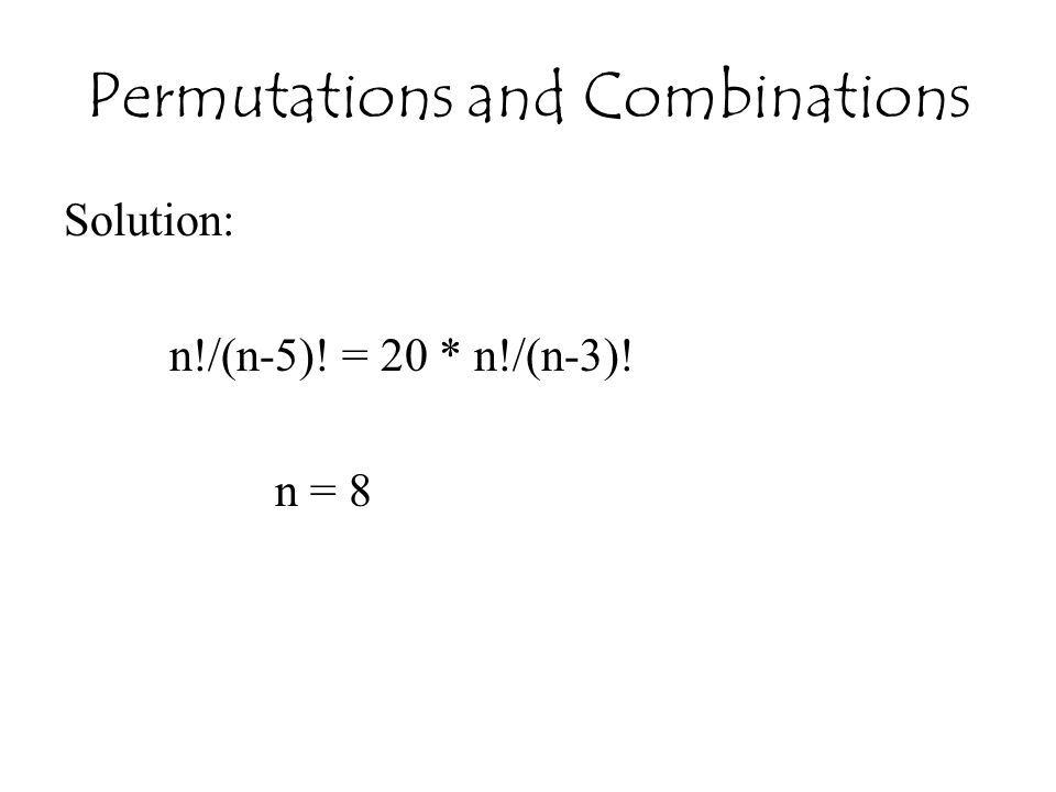 Permutations and Combinations Solution: n!/(n-5)! = 20 * n!/(n-3)! n = 8