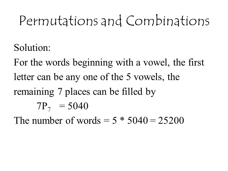Permutations and Combinations Solution: For the words beginning with a vowel, the first letter can be any one of the 5 vowels, the remaining 7 places