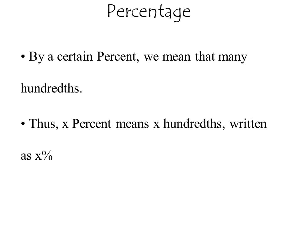 Percentage By a certain Percent, we mean that many hundredths. Thus, x Percent means x hundredths, written as x%