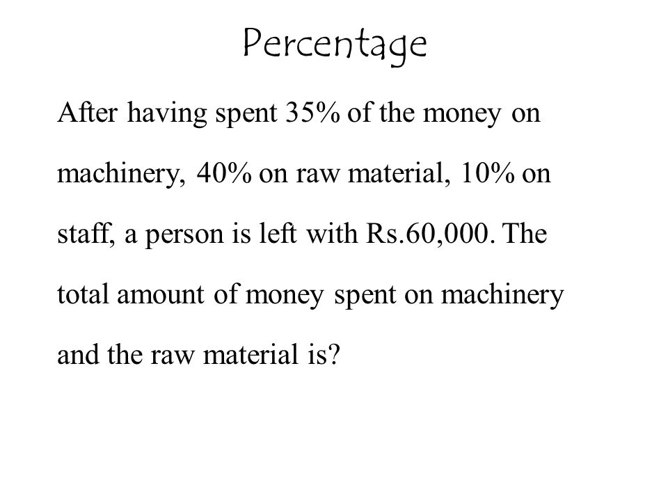Percentage After having spent 35% of the money on machinery, 40% on raw material, 10% on staff, a person is left with Rs.60,000. The total amount of m