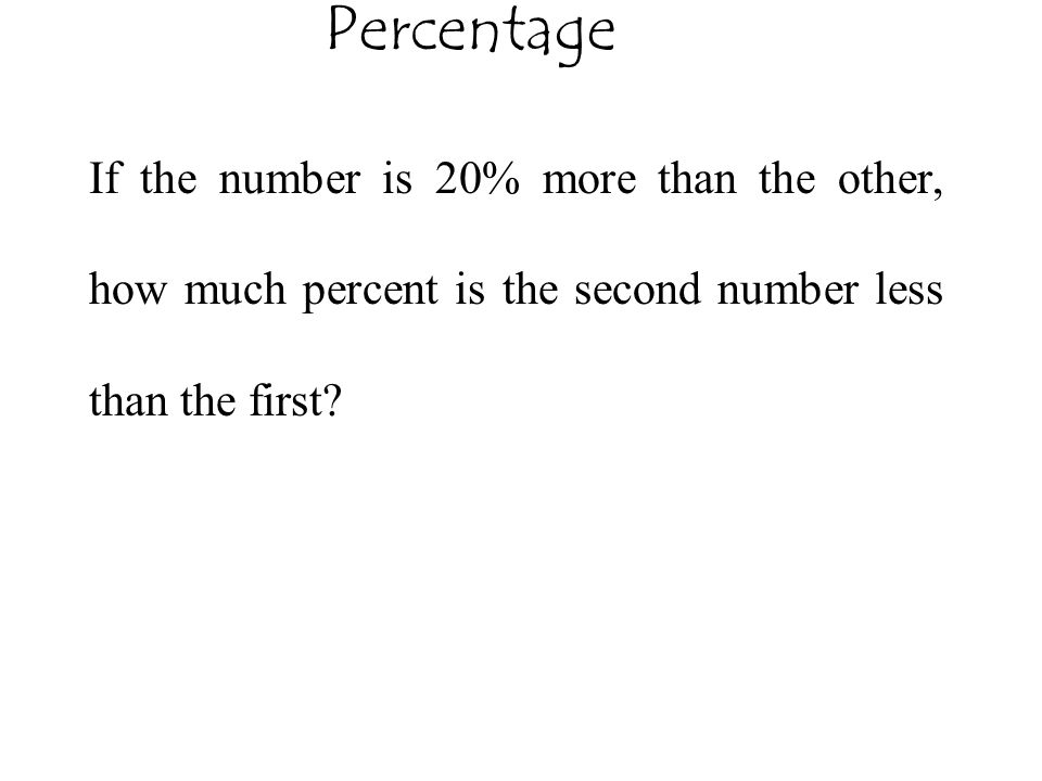 Percentage If the number is 20% more than the other, how much percent is the second number less than the first?