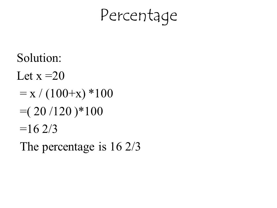 Percentage Solution: Let x =20 = x / (100+x) *100 =( 20 /120 )*100 =16 2/3 The percentage is 16 2/3