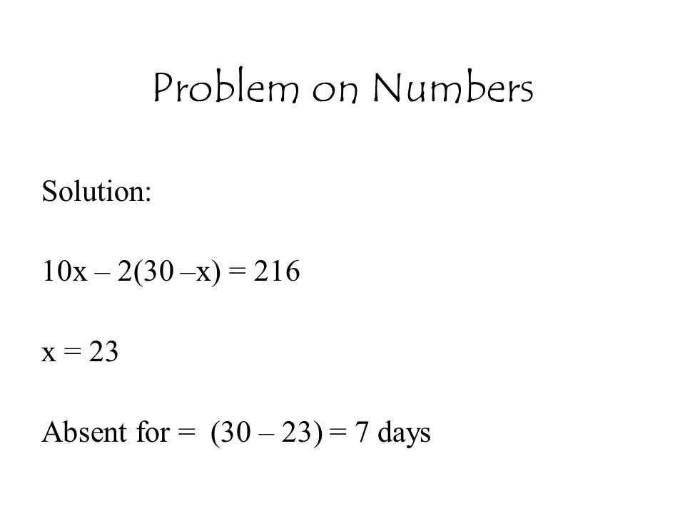 Problem on Numbers Solution: 10x – 2(30 –x) = 216 x = 23 Absent for = (30 – 23) = 7 days
