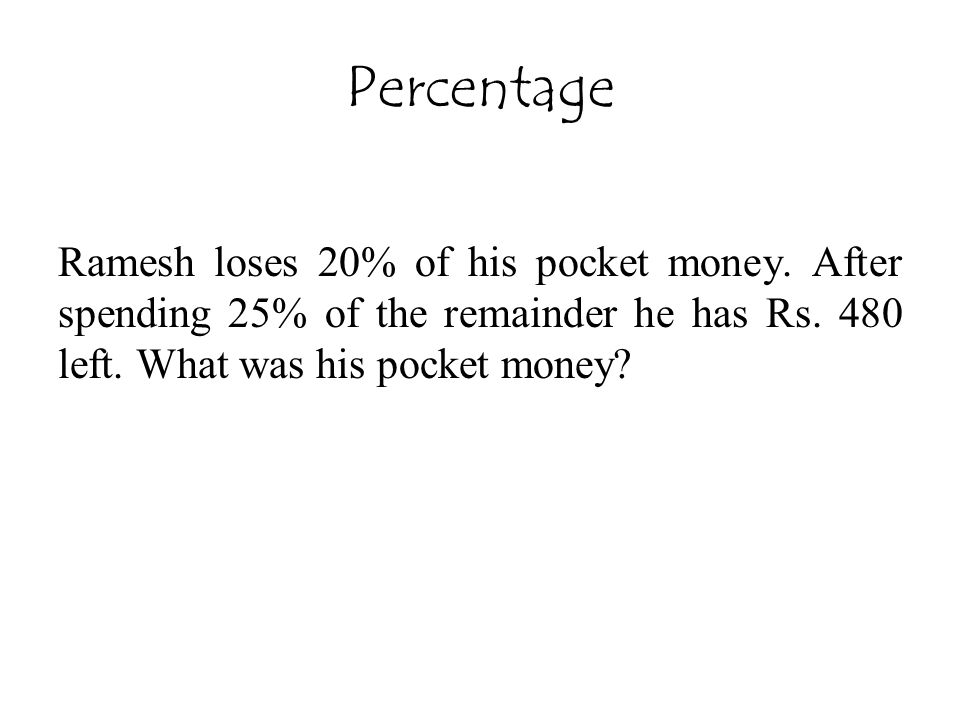 Percentage Ramesh loses 20% of his pocket money. After spending 25% of the remainder he has Rs. 480 left. What was his pocket money?
