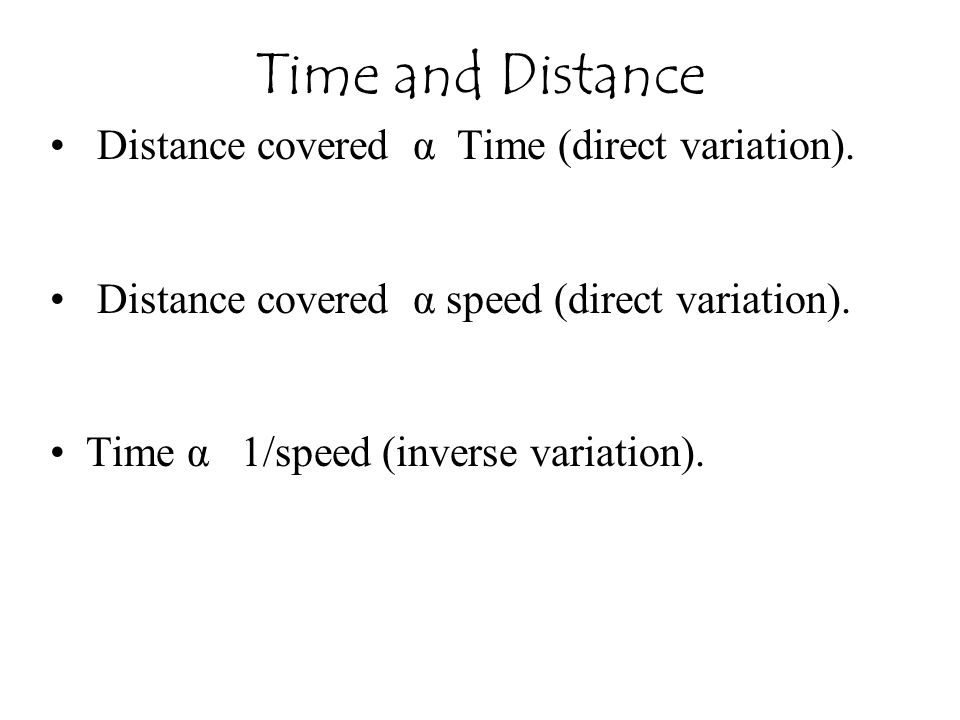 Distance covered α Time (direct variation). Distance covered α speed (direct variation). Time α 1/speed (inverse variation). Time and Distance