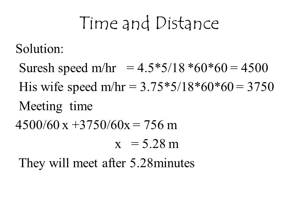 Solution: Suresh speed m/hr = 4.5*5/18 *60*60 = 4500 His wife speed m/hr = 3.75*5/18*60*60 = 3750 Meeting time 4500/60 x +3750/60x = 756 m x = 5.28 m