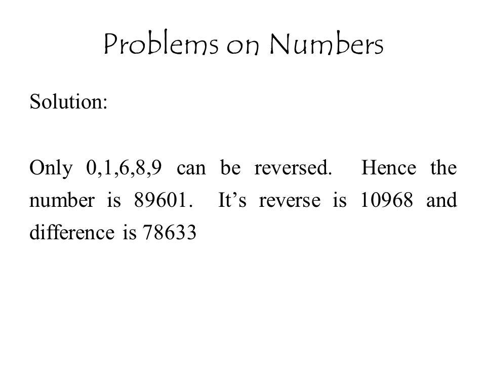 Problems on Numbers Solution: Only 0,1,6,8,9 can be reversed. Hence the number is 89601. It's reverse is 10968 and difference is 78633