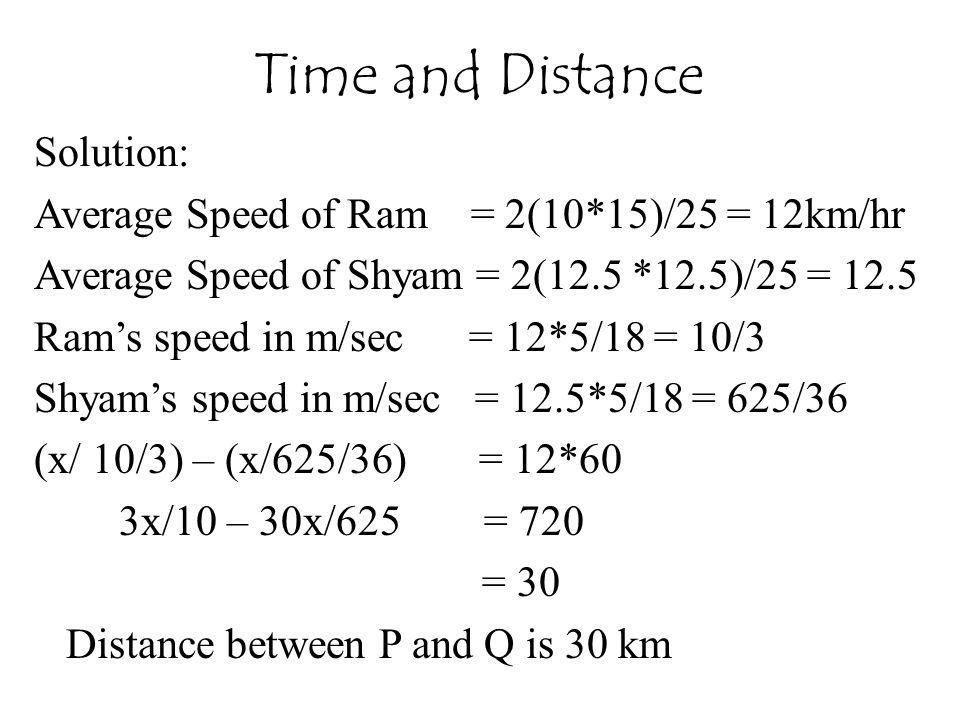 Solution: Average Speed of Ram = 2(10*15)/25 = 12km/hr Average Speed of Shyam = 2(12.5 *12.5)/25 = 12.5 Ram's speed in m/sec = 12*5/18 = 10/3 Shyam's