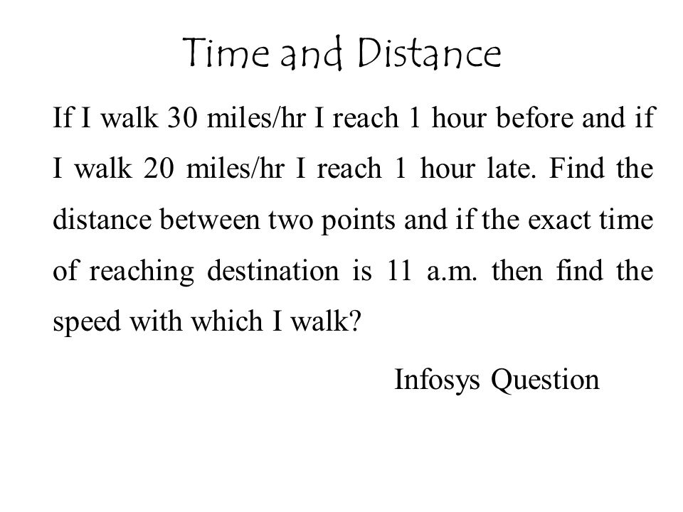 If I walk 30 miles/hr I reach 1 hour before and if I walk 20 miles/hr I reach 1 hour late. Find the distance between two points and if the exact time