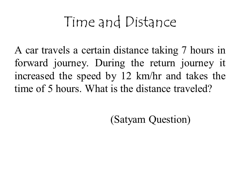 Time and Distance A car travels a certain distance taking 7 hours in forward journey. During the return journey it increased the speed by 12 km/hr and