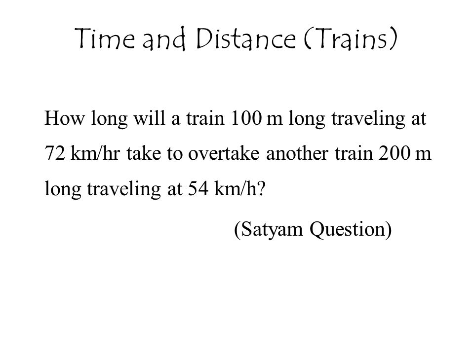 Time and Distance (Trains) How long will a train 100 m long traveling at 72 km/hr take to overtake another train 200 m long traveling at 54 km/h? (Sat