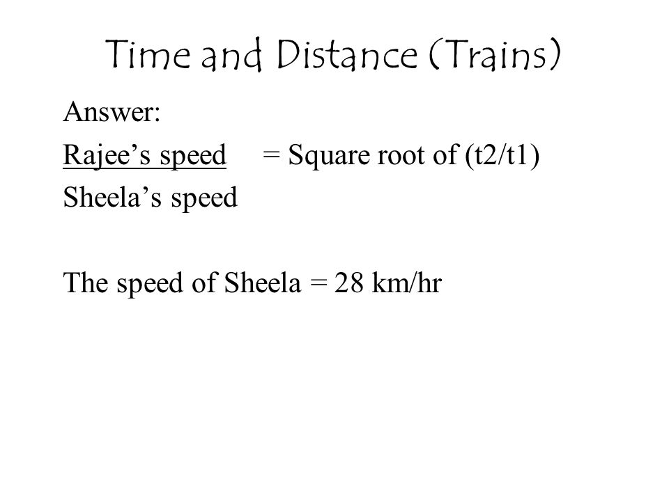 Time and Distance (Trains) Answer: Rajee's speed= Square root of (t2/t1) Sheela's speed The speed of Sheela = 28 km/hr