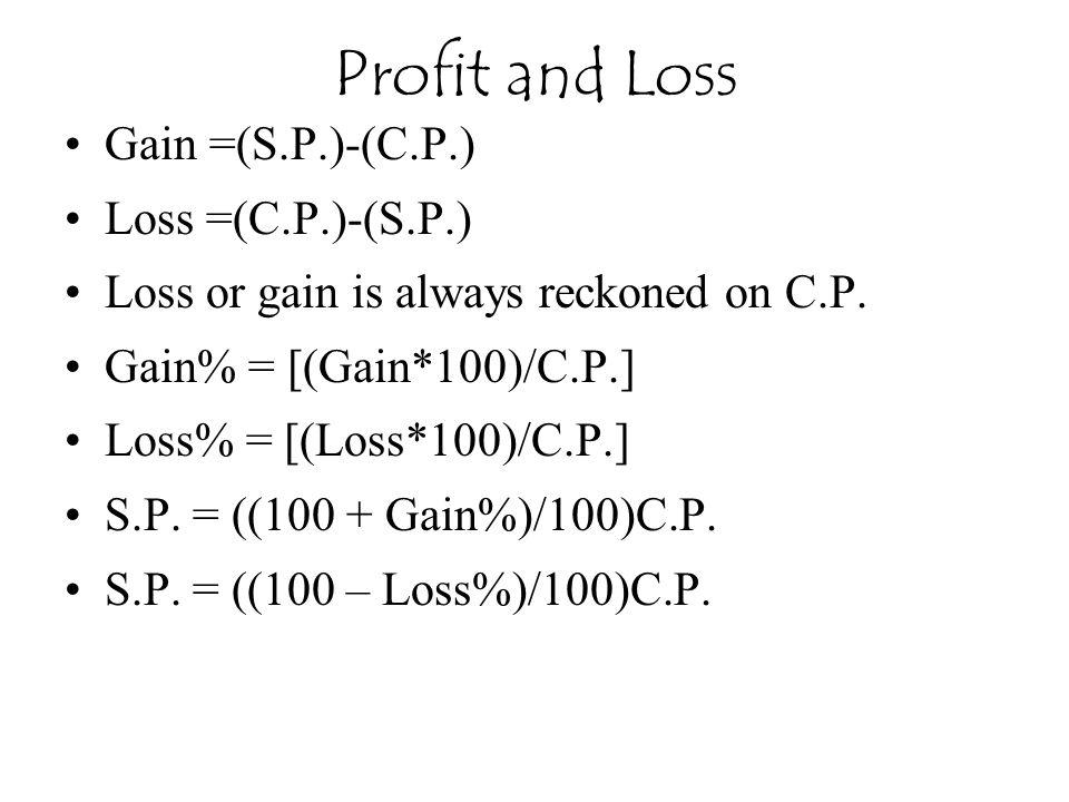 Gain =(S.P.)-(C.P.) Loss =(C.P.)-(S.P.) Loss or gain is always reckoned on C.P. Gain% = [(Gain*100)/C.P.] Loss% = [(Loss*100)/C.P.] S.P. = ((100 + Gai