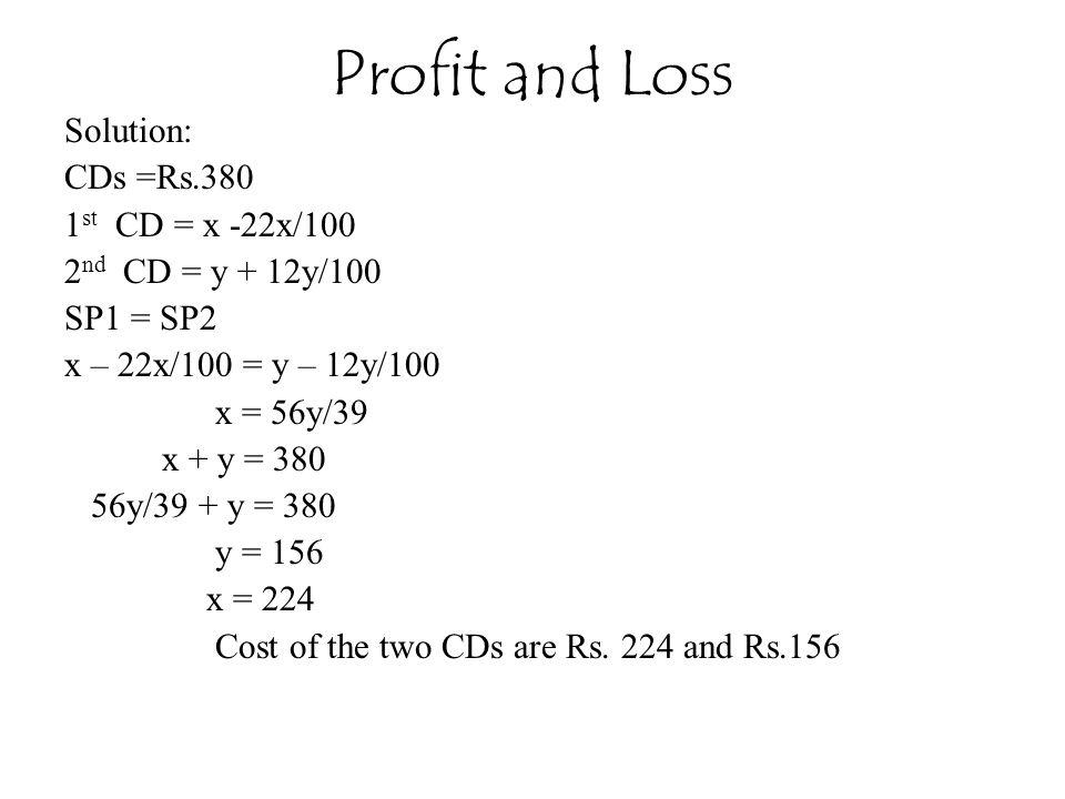 Solution: CDs =Rs.380 1 st CD = x -22x/100 2 nd CD = y + 12y/100 SP1 = SP2 x – 22x/100 = y – 12y/100 x = 56y/39 x + y = 380 56y/39 + y = 380 y = 156 x