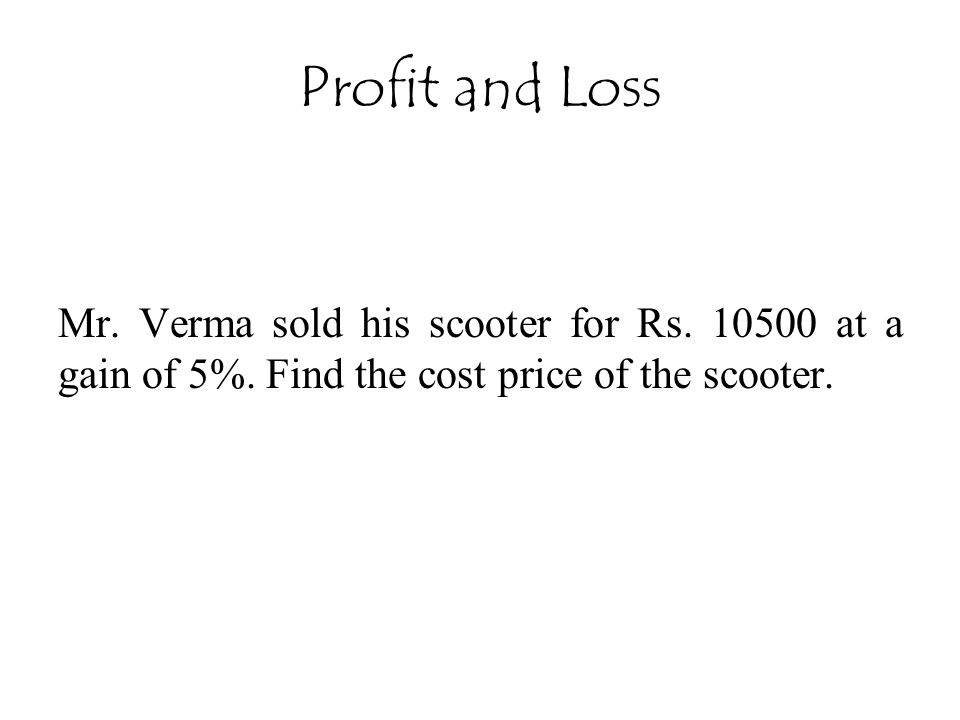 Profit and Loss Mr. Verma sold his scooter for Rs. 10500 at a gain of 5%. Find the cost price of the scooter.
