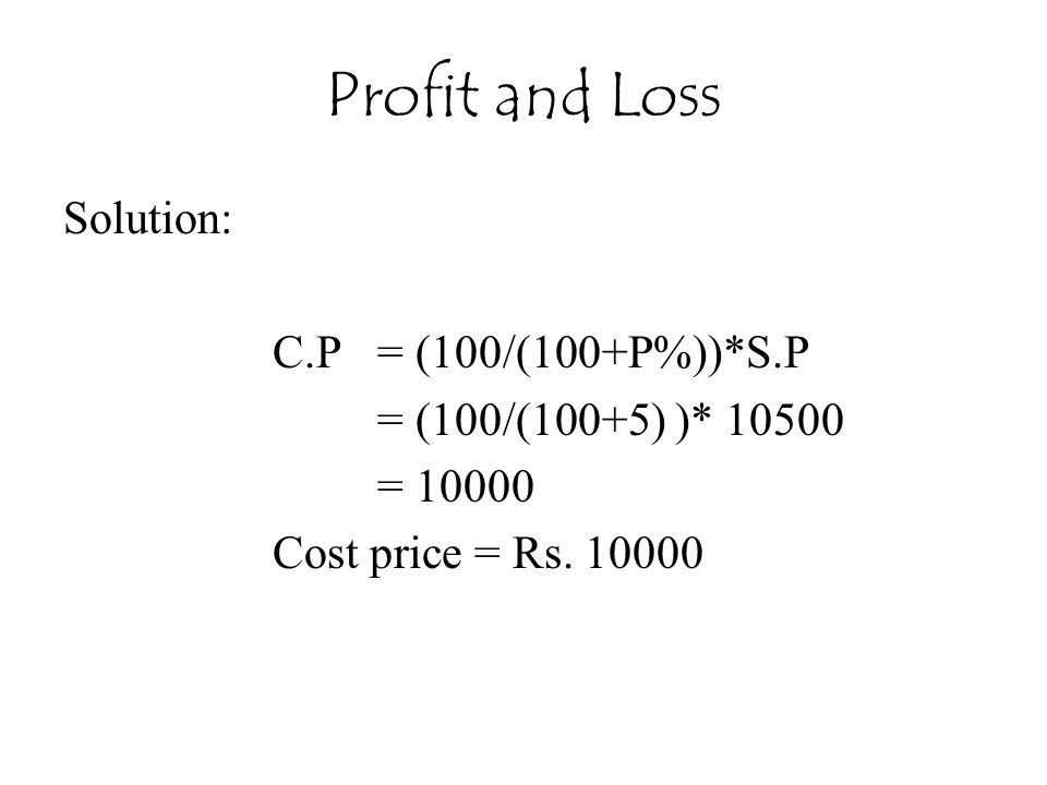 Profit and Loss Solution: C.P = (100/(100+P%))*S.P = (100/(100+5) )* 10500 = 10000 Cost price = Rs. 10000
