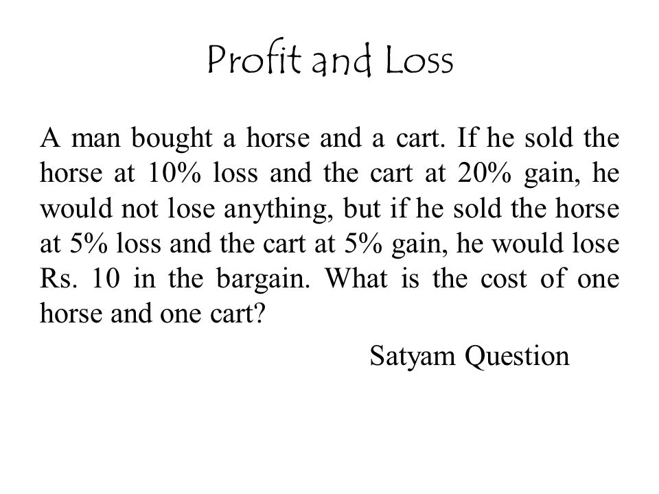 Profit and Loss A man bought a horse and a cart. If he sold the horse at 10% loss and the cart at 20% gain, he would not lose anything, but if he sold