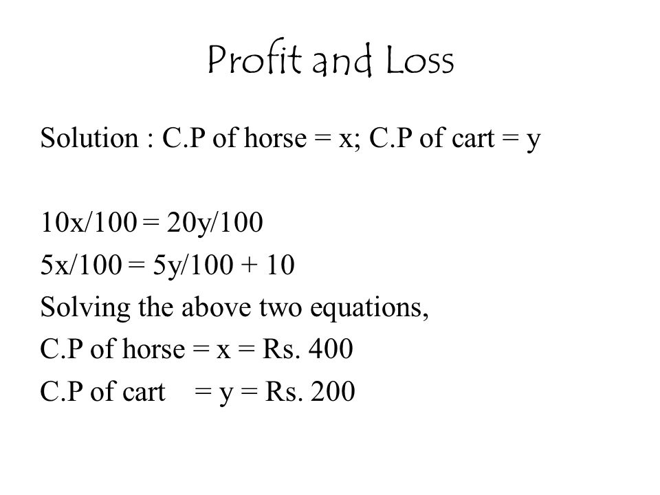 Profit and Loss Solution : C.P of horse = x; C.P of cart = y 10x/100 = 20y/100 5x/100 = 5y/100 + 10 Solving the above two equations, C.P of horse = x