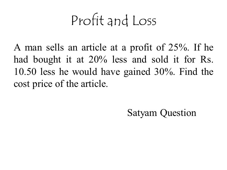 Profit and Loss A man sells an article at a profit of 25%. If he had bought it at 20% less and sold it for Rs. 10.50 less he would have gained 30%. Fi