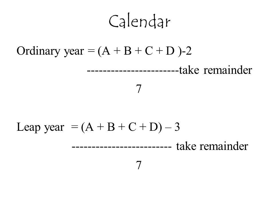 Calendar Ordinary year = (A + B + C + D )-2 -----------------------take remainder 7 Leap year = (A + B + C + D) – 3 ------------------------- take rem