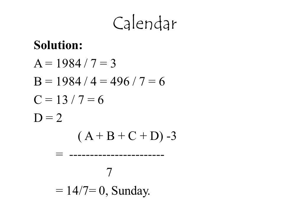 Solution: A = 1984 / 7 = 3 B = 1984 / 4 = 496 / 7 = 6 C = 13 / 7 = 6 D = 2 ( A + B + C + D) -3 = ----------------------- 7 = 14/7= 0, Sunday. Calendar