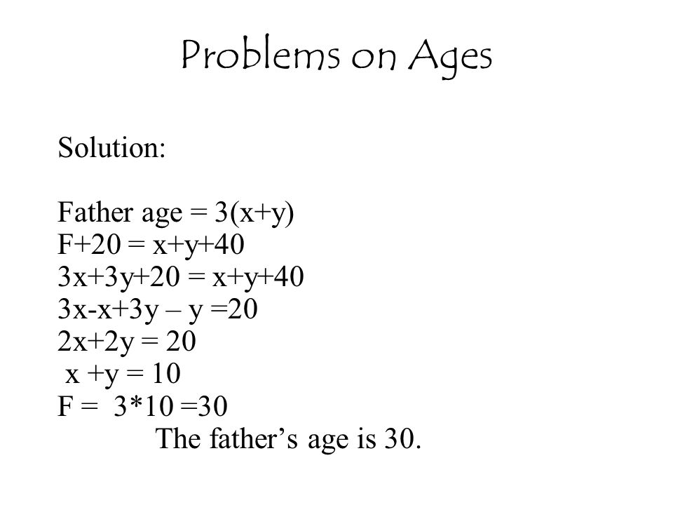 Solution: Father age = 3(x+y) F+20 = x+y+40 3x+3y+20 = x+y+40 3x-x+3y – y =20 2x+2y = 20 x +y = 10 F = 3*10 =30 The father's age is 30. Problems on Ag