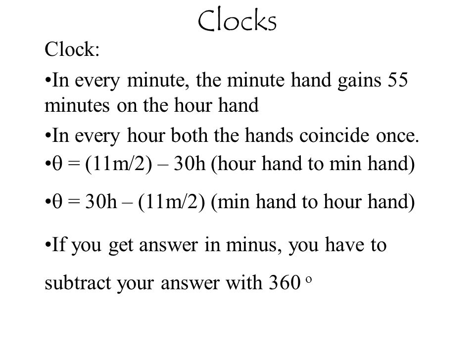 Clock: In every minute, the minute hand gains 55 minutes on the hour hand In every hour both the hands coincide once.  = (11m/2) – 30h (hour hand to