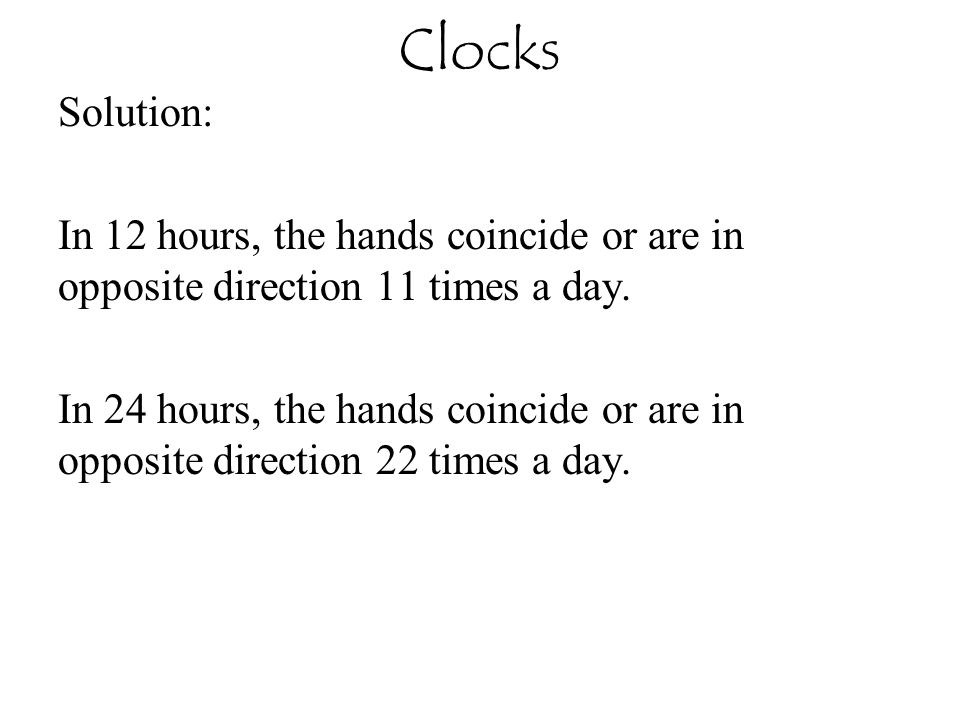 Clocks Solution: In 12 hours, the hands coincide or are in opposite direction 11 times a day. In 24 hours, the hands coincide or are in opposite direc
