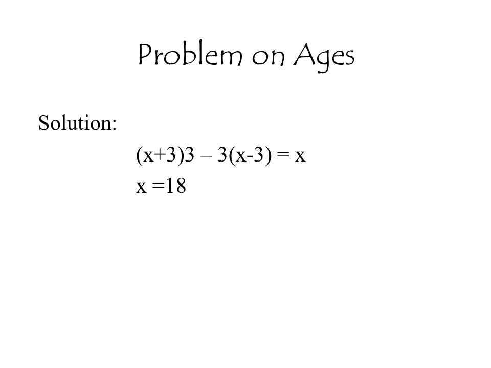 Problem on Ages Solution: (x+3)3 – 3(x-3) = x x =18