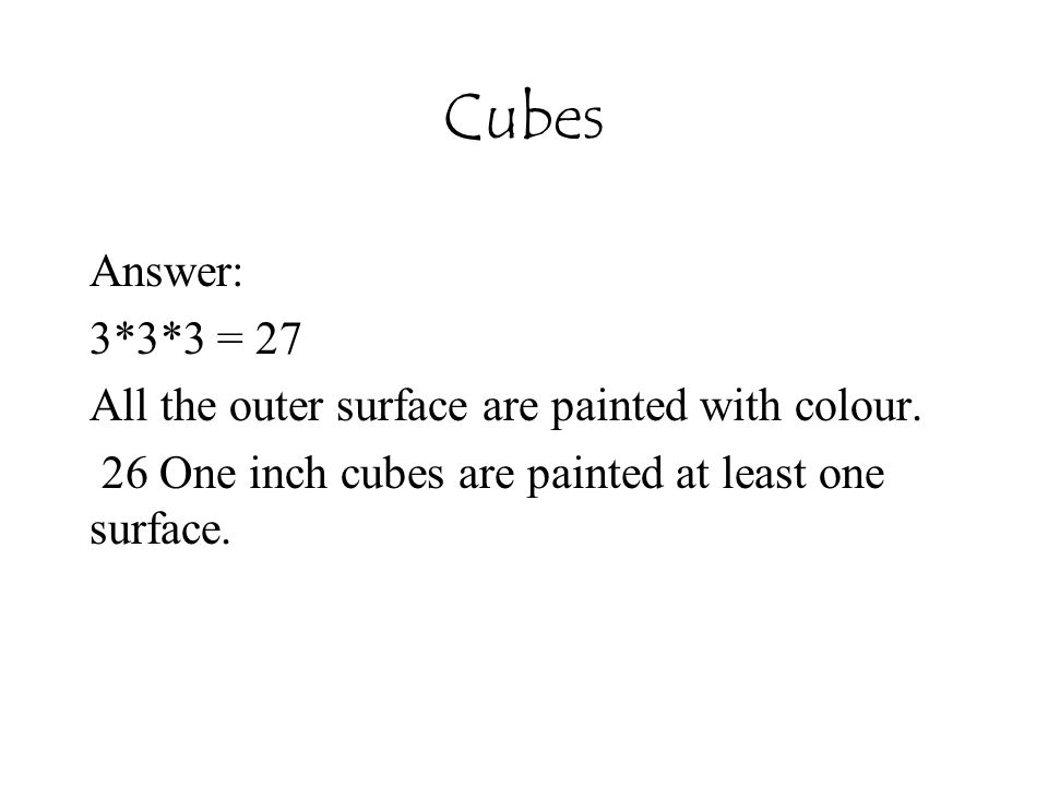 Cubes Answer: 3*3*3 = 27 All the outer surface are painted with colour. 26 One inch cubes are painted at least one surface.