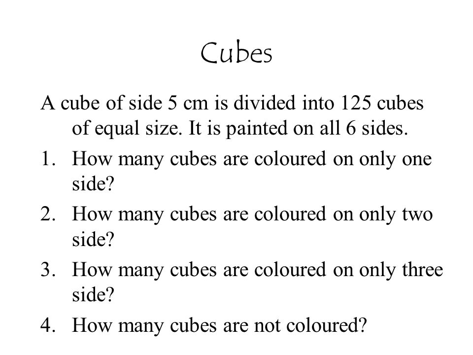 Cubes A cube of side 5 cm is divided into 125 cubes of equal size. It is painted on all 6 sides. 1.How many cubes are coloured on only one side? 2.How