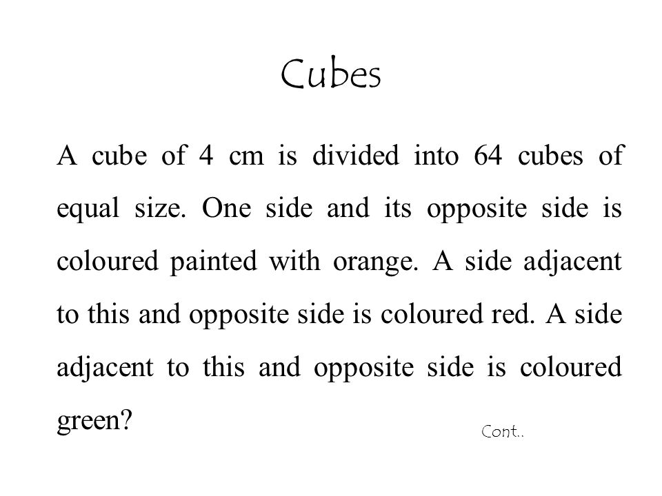 Cubes A cube of 4 cm is divided into 64 cubes of equal size. One side and its opposite side is coloured painted with orange. A side adjacent to this a