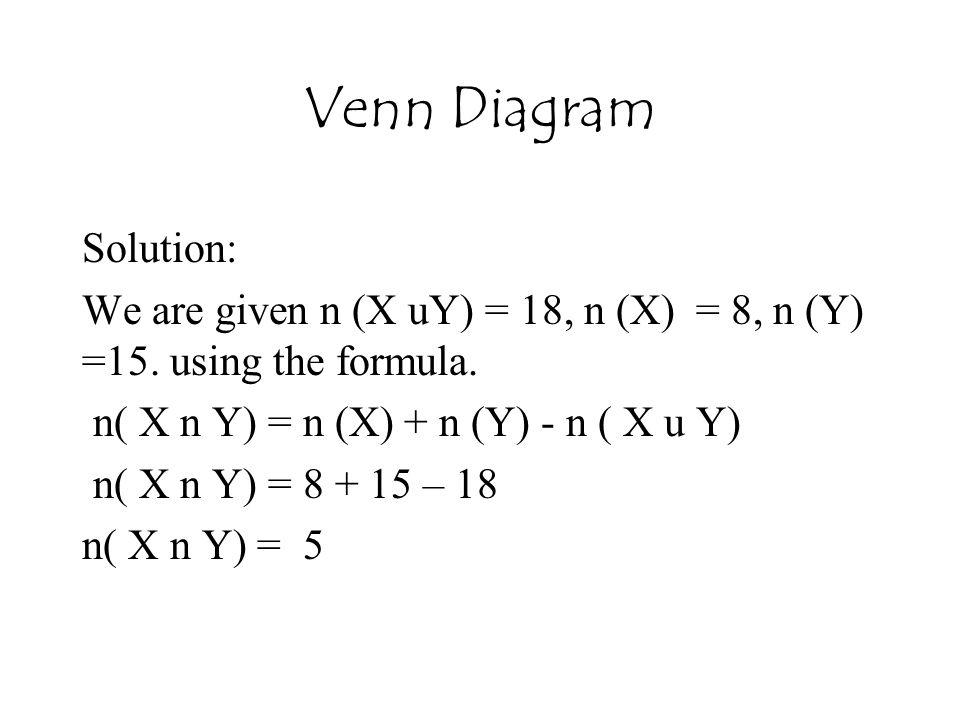 Venn Diagram Solution: We are given n (X uY) = 18, n (X) = 8, n (Y) =15. using the formula. n( X n Y) = n (X) + n (Y) - n ( X u Y) n( X n Y) = 8 + 15