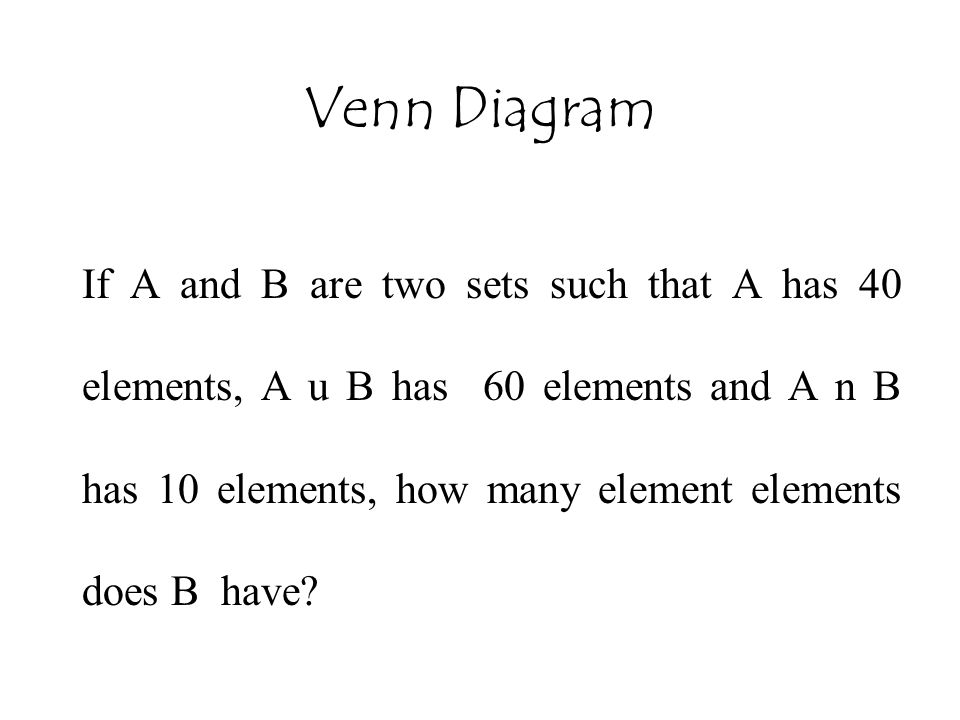 Venn Diagram If A and B are two sets such that A has 40 elements, A u B has 60 elements and A n B has 10 elements, how many element elements does B ha