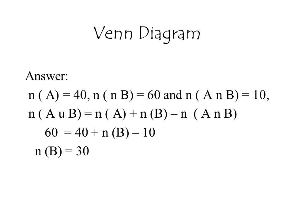 Venn Diagram Answer: n ( A) = 40, n ( n B) = 60 and n ( A n B) = 10, n ( A u B) = n ( A) + n (B) – n ( A n B) 60 = 40 + n (B) – 10 n (B) = 30