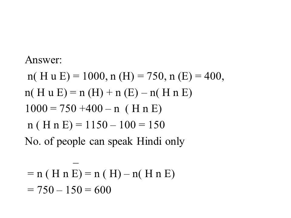 Answer: n( H u E) = 1000, n (H) = 750, n (E) = 400, n( H u E) = n (H) + n (E) – n( H n E) 1000 = 750 +400 – n ( H n E) n ( H n E) = 1150 – 100 = 150 N