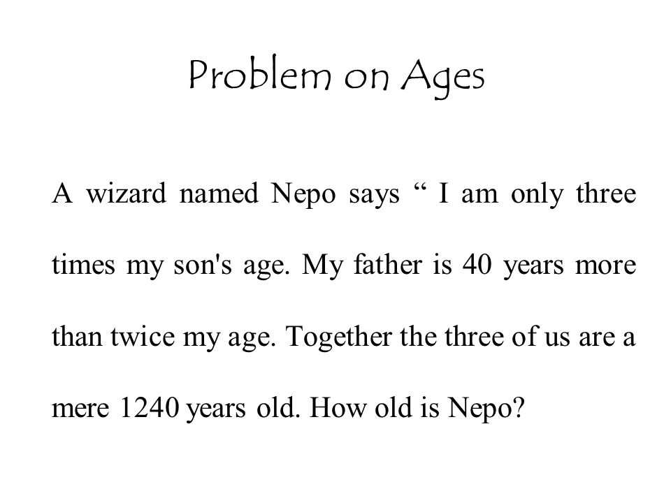 """Problem on Ages A wizard named Nepo says """" I am only three times my son's age. My father is 40 years more than twice my age. Together the three of us"""